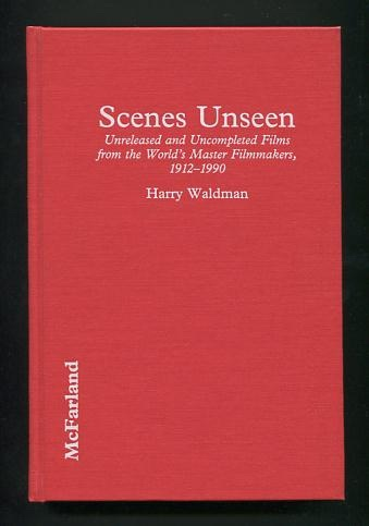 Image for Scenes Unseen: Unreleased and Uncompleted Films from the World's Master Filmmakers, 1912-1990