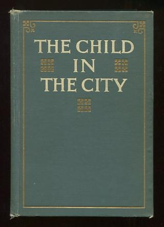 Image for The Child in the City: A Series of Papers Presented at the Conferences Held During The Chicago Child Welfare Exhibit